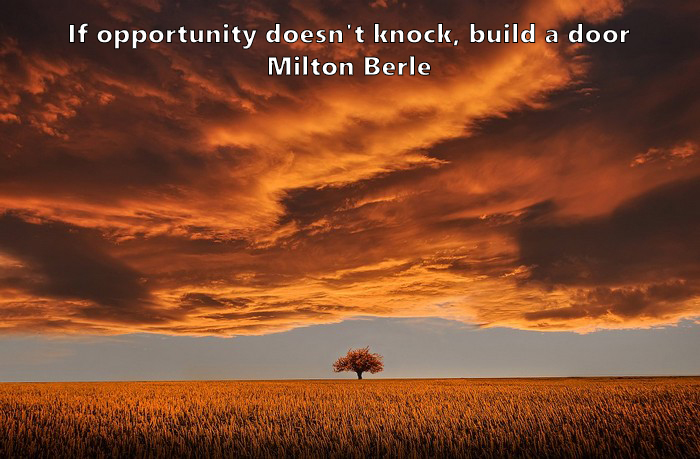 3.	If opportunity doesn't knock, build a door. Milton Berle