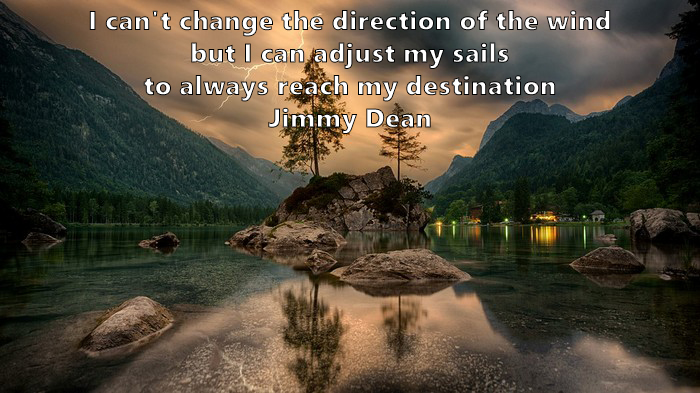 8.	I can't change the direction of the wind, but I can adjust my sails to always reach my destination. Jimmy Dean
