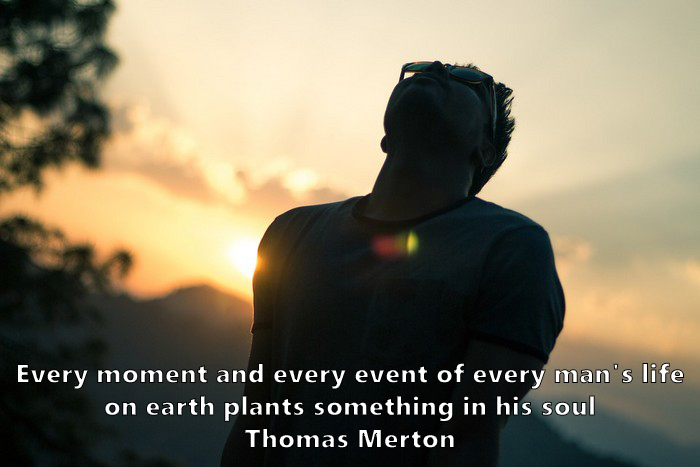 11.	Every moment and every event of every man's life on earth plants something in his soul. Thomas Merton
