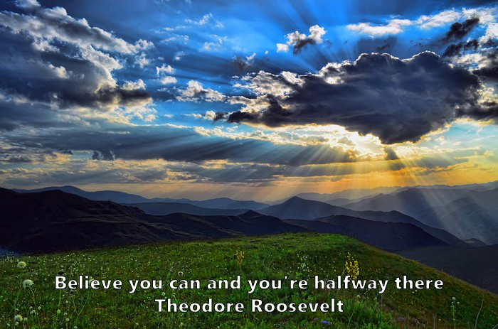 2.	Believe you can and you're halfway there. Theodore Roosevelt