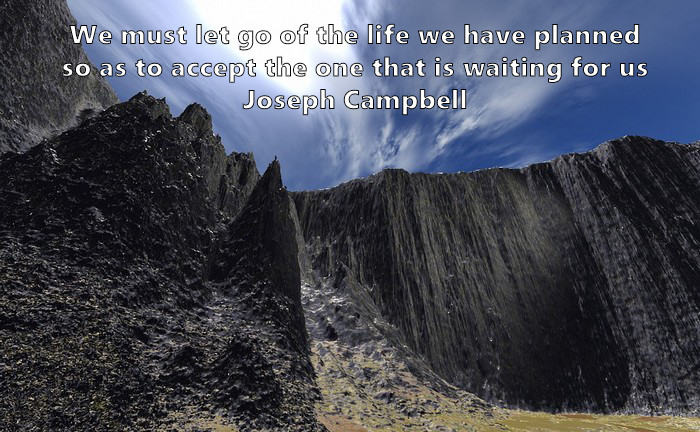 1.	We must let go of the life we have planned, so as to accept the one that is waiting for us Joseph Campbell