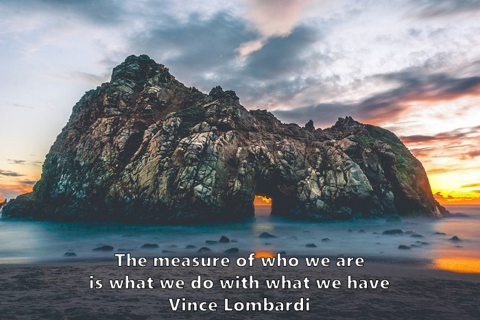 7.	The measure of who we are is what we do with what we have. Vince Lombardi