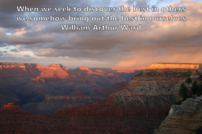 17.	When we seek to discover the best in others, we somehow bring out the best in ourselves. William Arthur Ward