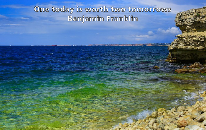 13.	One today is worth two tomorrows. Benjamin Franklin