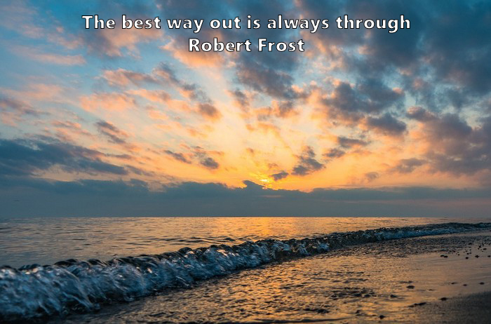 10.	The best way out is always through. Robert Frost